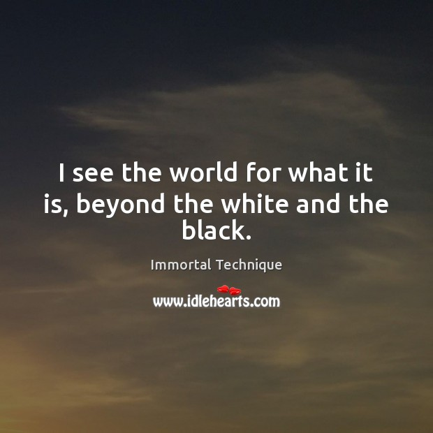 I see the world for what it is, beyond the white and the black. Immortal Technique Picture Quote