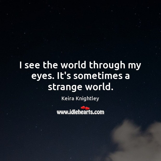 I see the world through my eyes. It's sometimes a strange world. Keira Knightley Picture Quote