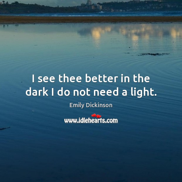 I see thee better in the dark I do not need a light. Emily Dickinson Picture Quote