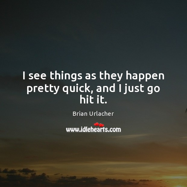 I see things as they happen pretty quick, and I just go hit it. Image