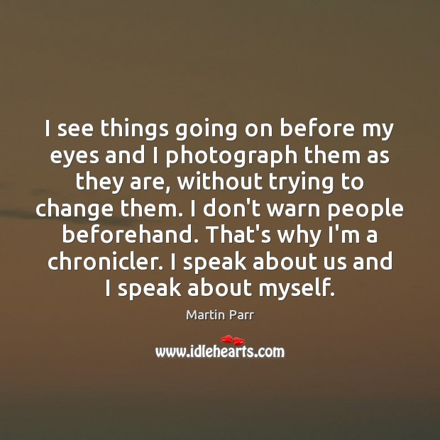 I see things going on before my eyes and I photograph them Image
