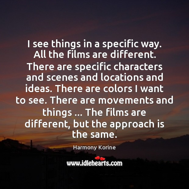 I see things in a specific way. All the films are different. Harmony Korine Picture Quote