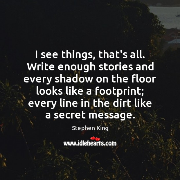 Image, I see things, that's all. Write enough stories and every shadow on