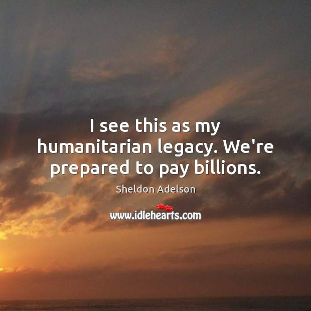 I see this as my humanitarian legacy. We're prepared to pay billions. Image