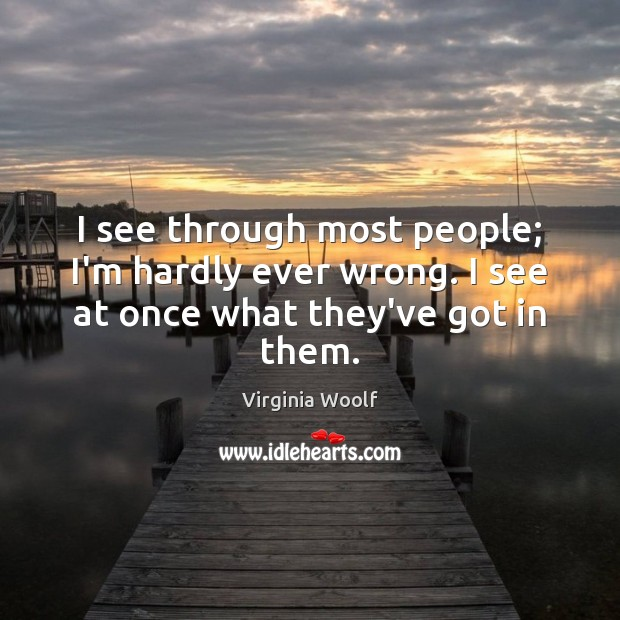 I see through most people; I'm hardly ever wrong. I see at once what they've got in them. Image