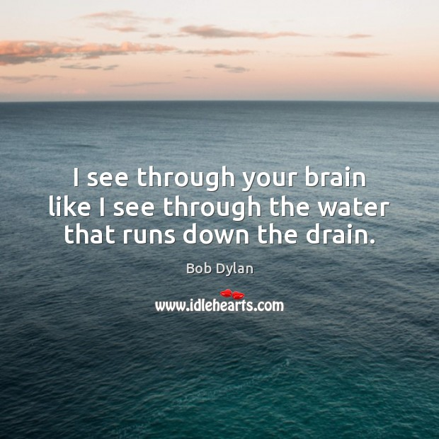 I see through your brain like I see through the water that runs down the drain. Image