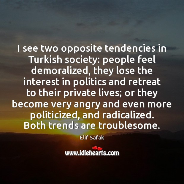 I see two opposite tendencies in Turkish society: people feel demoralized, they Image