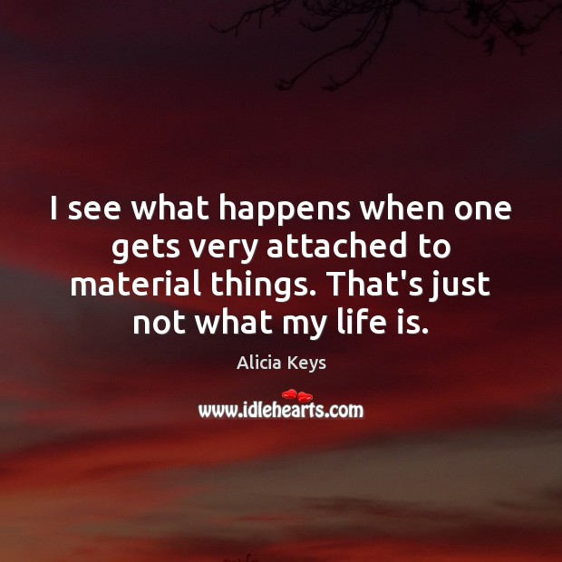 I see what happens when one gets very attached to material things. Alicia Keys Picture Quote