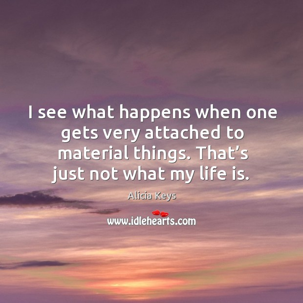 I see what happens when one gets very attached to material things. That's just not what my life is. Image