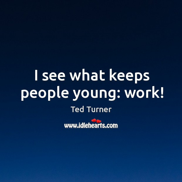 I see what keeps people young: work! Image