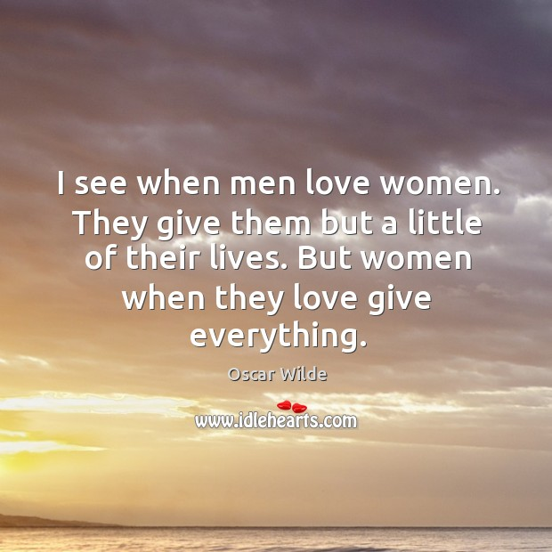 Image, I see when men love women. They give them but a little of their lives. But women when they love give everything.