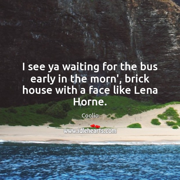 I see ya waiting for the bus early in the morn', brick house with a face like Lena Horne. Image