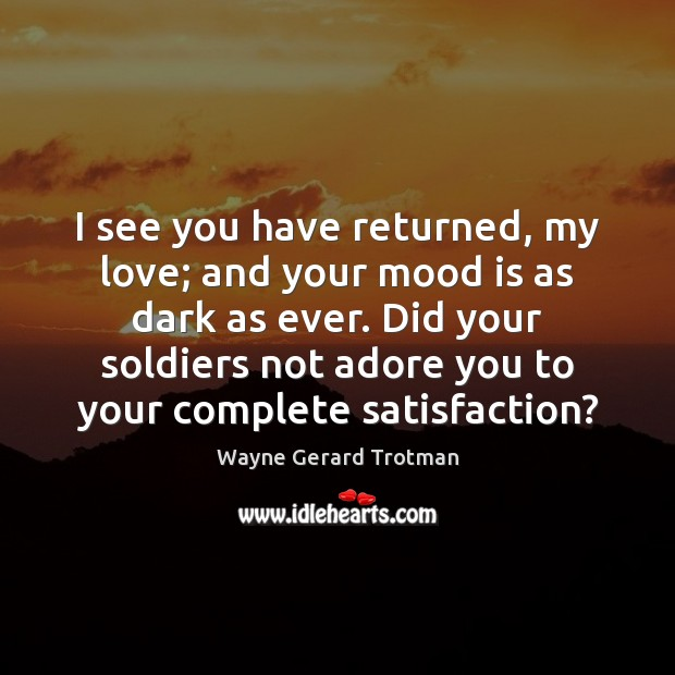 I see you have returned, my love; and your mood is as Wayne Gerard Trotman Picture Quote