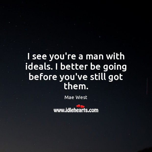 I see you're a man with ideals. I better be going before you've still got them. Image