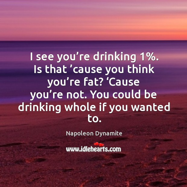 I see you're drinking 1%. Is that 'cause you think you're fat? 'cause you're not. You could be drinking whole if you wanted to. Image