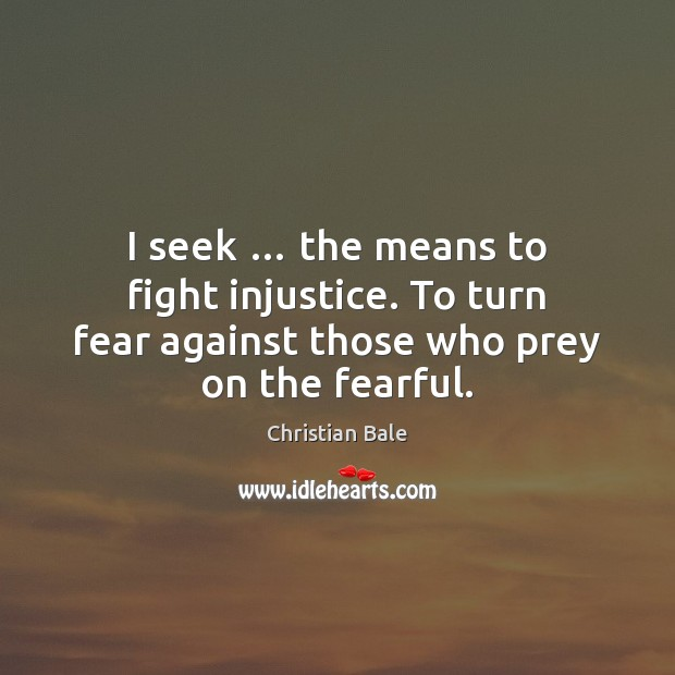 I seek … the means to fight injustice. To turn fear against those Image