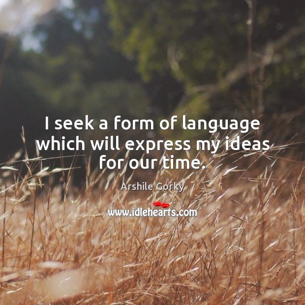 Image, I seek a form of language which will express my ideas for our time.