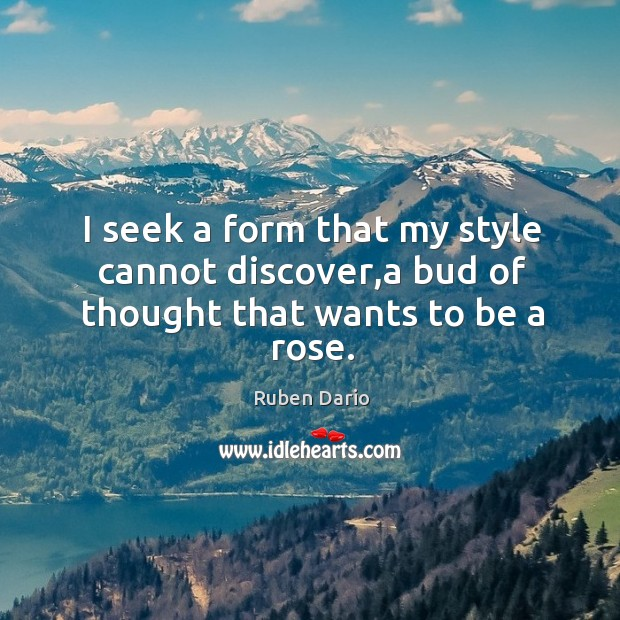 I seek a form that my style cannot discover,a bud of thought that wants to be a rose. Image