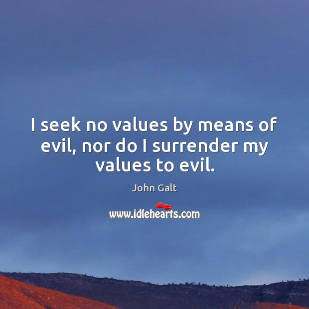 Image, I seek no values by means of evil, nor do I surrender my values to evil.