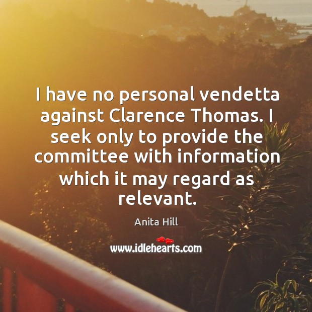 I seek only to provide the committee with information which it may regard as relevant. Anita Hill Picture Quote