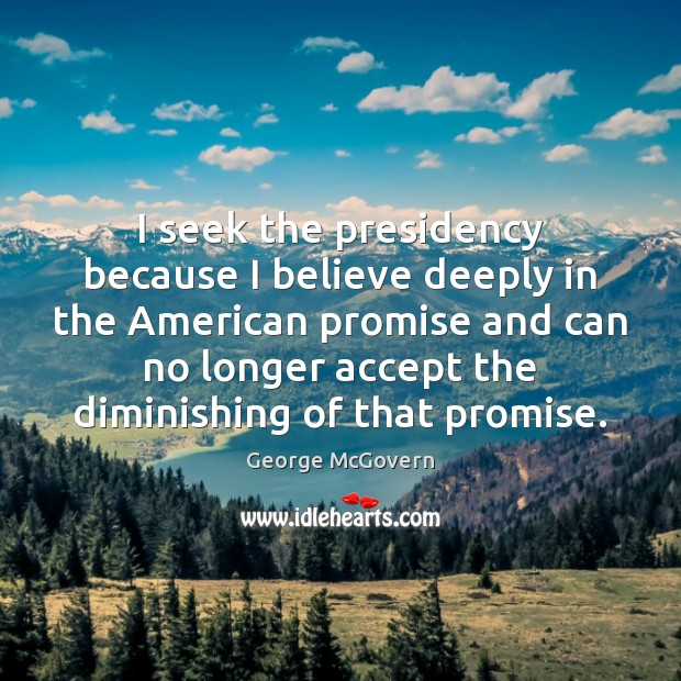 I seek the presidency because I believe deeply in the American promise George McGovern Picture Quote