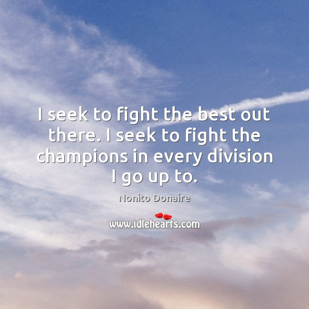 I seek to fight the best out there. I seek to fight Nonito Donaire Picture Quote
