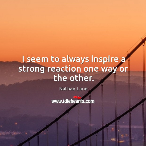I seem to always inspire a strong reaction one way or the other. Nathan Lane Picture Quote