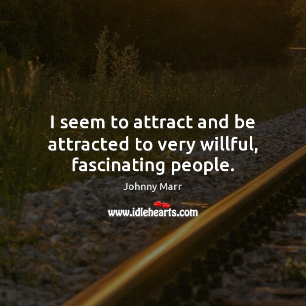 Image, I seem to attract and be attracted to very willful, fascinating people.