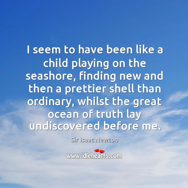 Image, I seem to have been like a child playing on the seashore, finding new and then a prettier shell than ordinary