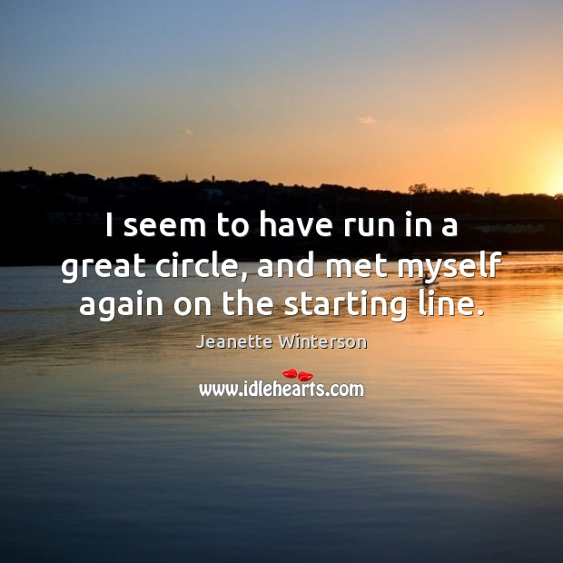 I seem to have run in a great circle, and met myself again on the starting line. Jeanette Winterson Picture Quote