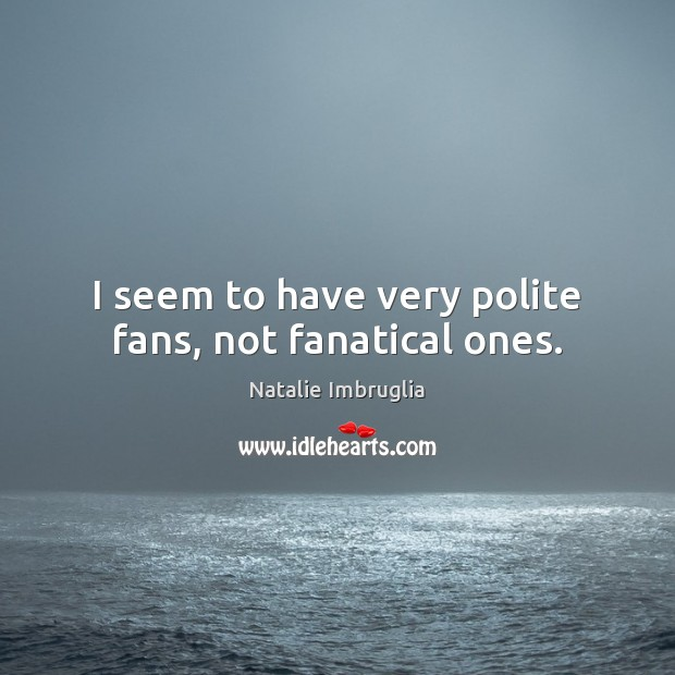I seem to have very polite fans, not fanatical ones. Natalie Imbruglia Picture Quote