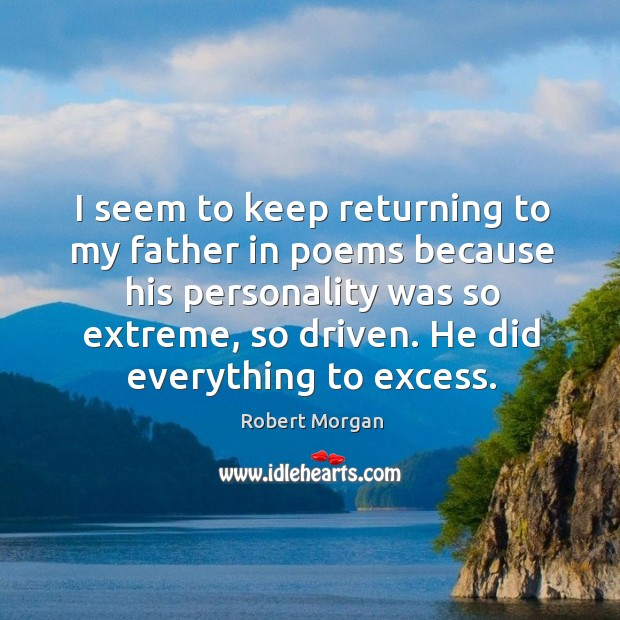 I seem to keep returning to my father in poems because his personality was so extreme, so driven. Robert Morgan Picture Quote