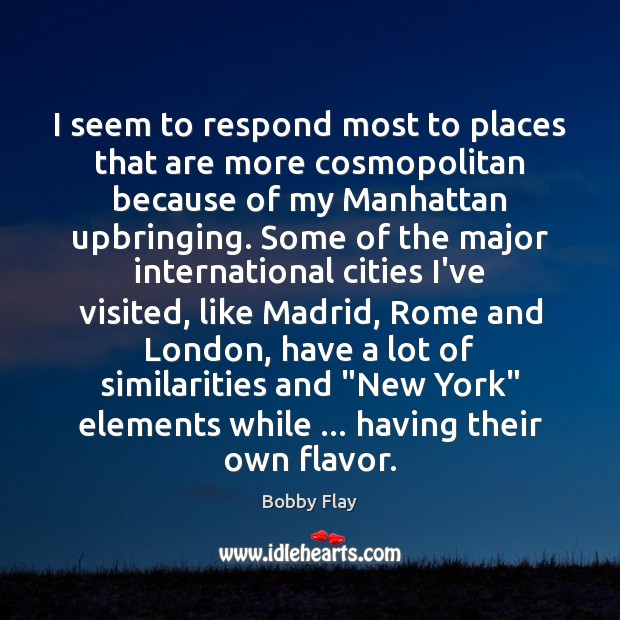 I seem to respond most to places that are more cosmopolitan because Bobby Flay Picture Quote