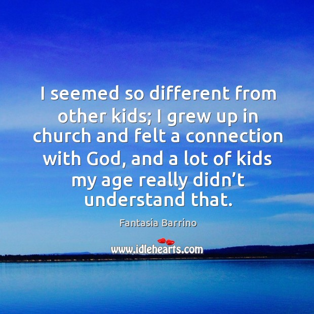 I seemed so different from other kids; I grew up in church and felt a connection with God Fantasia Barrino Picture Quote
