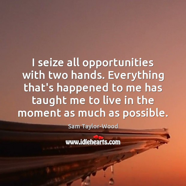 I seize all opportunities with two hands. Everything that's happened to me Image