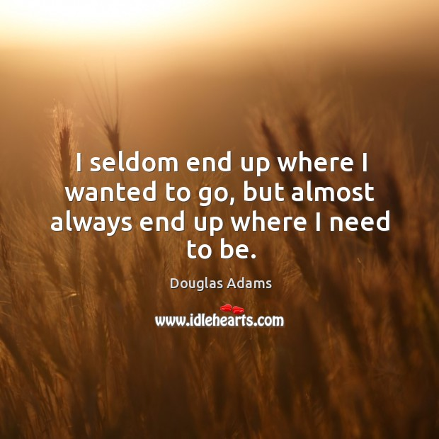 I seldom end up where I wanted to go, but almost always end up where I need to be. Image