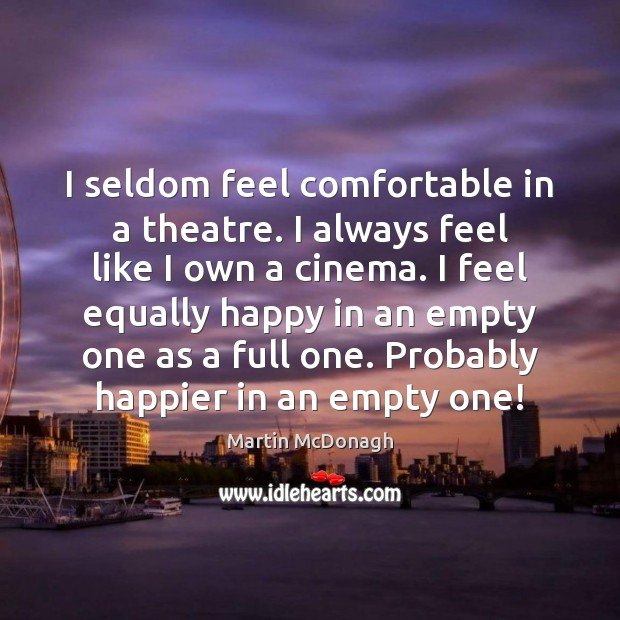I seldom feel comfortable in a theatre. I always feel like I Image