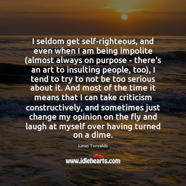 I seldom get self-righteous, and even when I am being impolite (almost Linus Torvalds Picture Quote