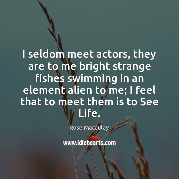 I seldom meet actors, they are to me bright strange fishes swimming Image