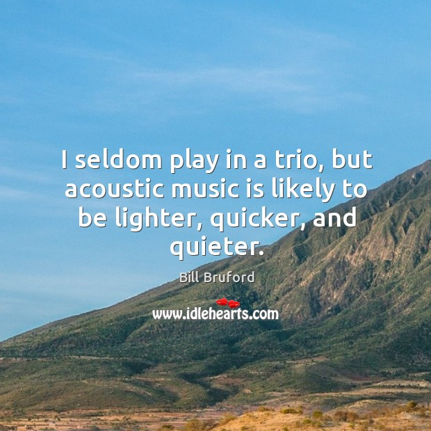 Image, I seldom play in a trio, but acoustic music is likely to be lighter, quicker, and quieter.