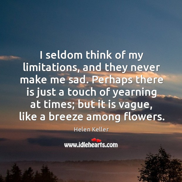 I seldom think of my limitations, and they never make me sad. Image