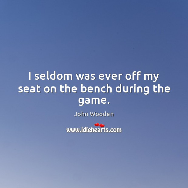 I seldom was ever off my seat on the bench during the game. John Wooden Picture Quote
