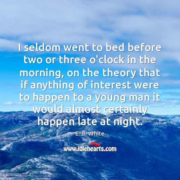 I seldom went to bed before two or three o'clock in the E. B. White Picture Quote