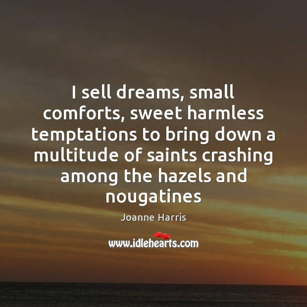 I sell dreams, small comforts, sweet harmless temptations to bring down a Joanne Harris Picture Quote