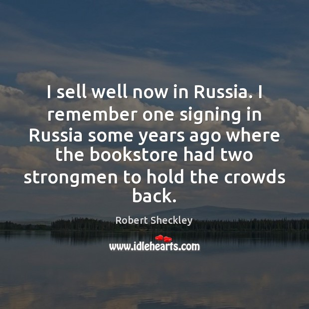 I sell well now in Russia. I remember one signing in Russia Robert Sheckley Picture Quote