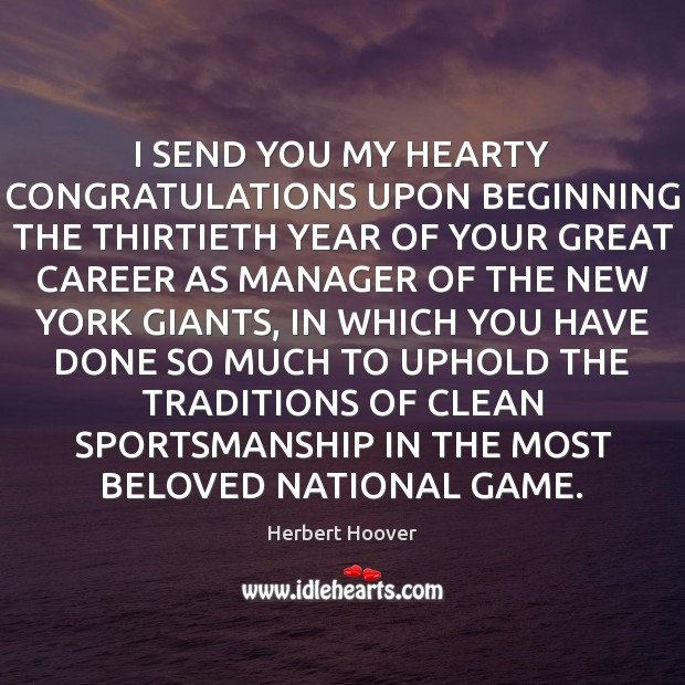 I SEND YOU MY HEARTY CONGRATULATIONS UPON BEGINNING THE THIRTIETH YEAR OF Herbert Hoover Picture Quote