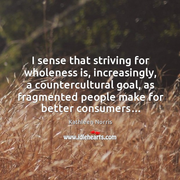 I sense that striving for wholeness is, increasingly, a countercultural goal, as Image