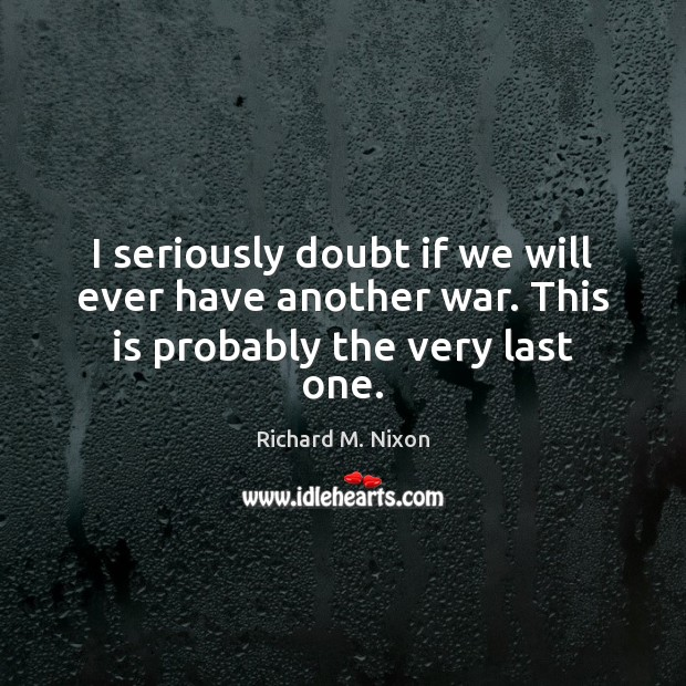 I seriously doubt if we will ever have another war. This is probably the very last one. Richard M. Nixon Picture Quote