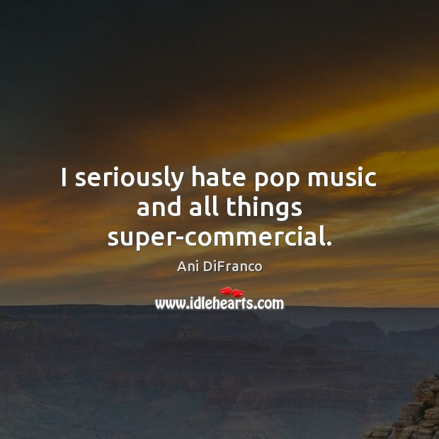 I seriously hate pop music and all things super-commercial. Ani DiFranco Picture Quote