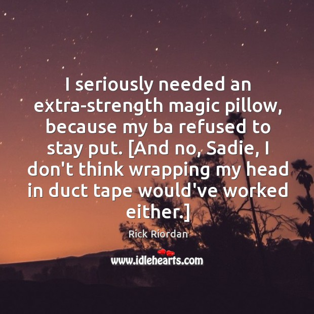 I seriously needed an extra-strength magic pillow, because my ba refused to Rick Riordan Picture Quote